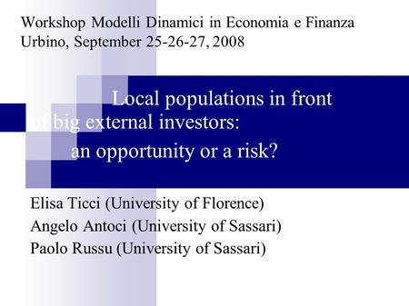 Workshop Modelli Dinamici in Economia e Finanza Urbino, September 25-26-27, 2008 Local populations in front of big external investors: an opportunity or.