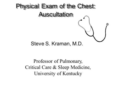 Physical Exam of the Chest: Auscultation Steve S. Kraman, M.D. Professor of Pulmonary, Critical Care & Sleep Medicine, University of Kentucky.