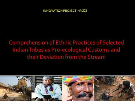 Comprehension of Ethnic Practices of Selected Indian Tribes as Pro-ecological Customs and their Deviation from the Stream INNOVATION PROJECT-HR 203.