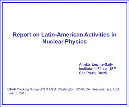Report on Latin-American Activities in Nuclear Physics Alinka Lépine-Szily Instituto de Física-USP São Paulo, Brazil IUPAP Working Group WG.9 AGM Washington.