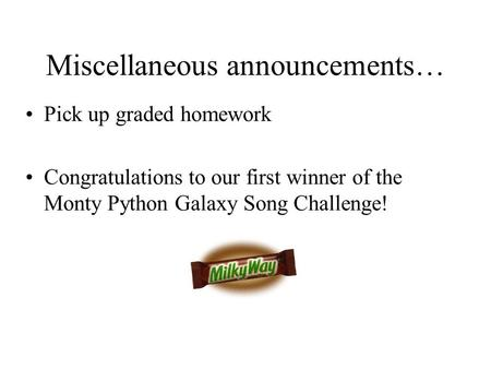 Miscellaneous announcements… Pick up graded homework Congratulations to our first winner of the Monty Python Galaxy Song Challenge!