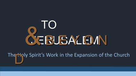 TO JERUSALEM The Holy Spirit's Work in the Expansion of the Church & B E Y O N D.