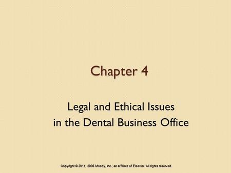 Chapter 4 Legal and Ethical Issues in the Dental Business Office Copyright © 2011, 2006 Mosby, Inc., an affiliate of Elsevier. All rights reserved.