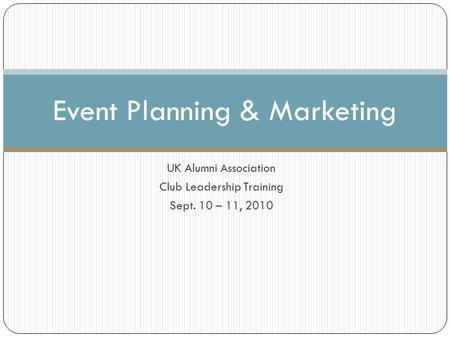 UK Alumni Association Club Leadership Training Sept. 10 – 11, 2010 Event Planning & Marketing.