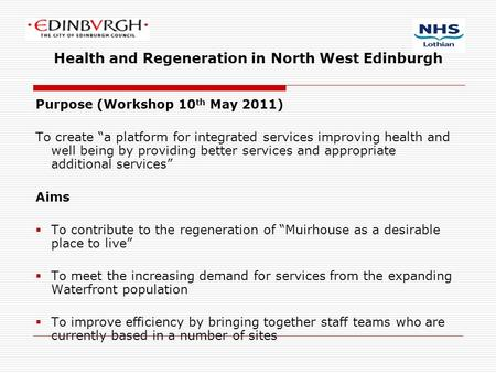 "Health and Regeneration in North West Edinburgh Purpose (Workshop 10 th May 2011) To create ""a platform for integrated services improving health and well."