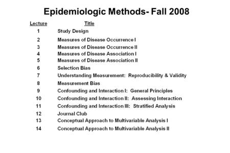 Epidemiologic Methods- Fall 2008. Course Administration Format –Lectures: Tuesdays 8:45 – 10:15 am –Small Group Sections: Tuesdays 1:30 pm. Begin next.