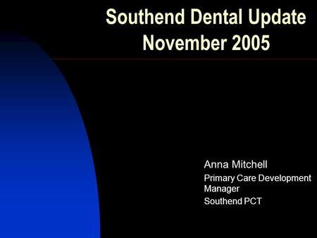 Southend Dental Update November 2005 Anna Mitchell Primary Care Development Manager Southend PCT.