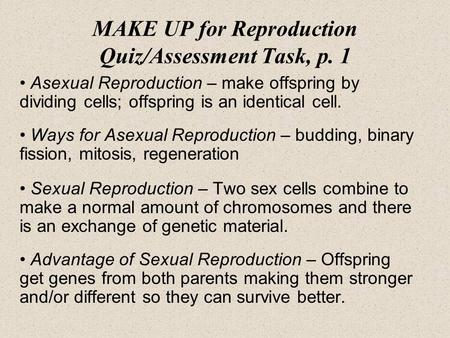 MAKE UP for Reproduction Quiz/Assessment Task, p. 1 Asexual Reproduction – make offspring by dividing cells; offspring is an identical cell. Ways for Asexual.