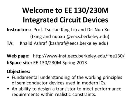 Welcome to EE 130/230M Integrated Circuit Devices Instructors: Prof. Tsu-Jae King Liu and Dr. Nuo Xu (tking and TA:Khalid Ashraf.