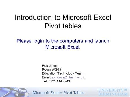 Microsoft Excel – Pivot Tables Introduction to Microsoft Excel Pivot tables Please login to the computers and launch Microsoft Excel. Rob Jones Room WG43.