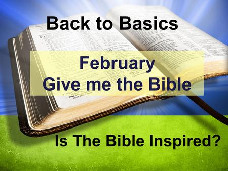 Back to Basics Is The Bible Inspired? February Give me the Bible.