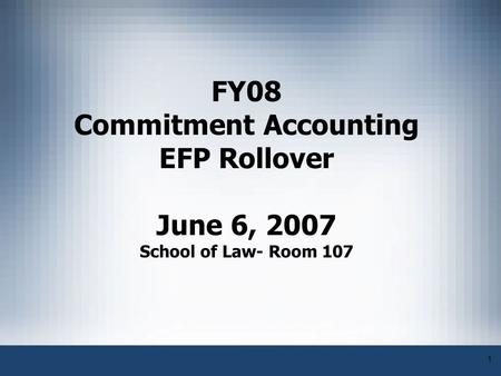 1 FY08 Commitment Accounting EFP Rollover June 6, 2007 School of Law- Room 107.