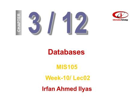 3 / 12 CHAPTER Databases MIS105 Week-10/ Lec02 Irfan Ahmed Ilyas.