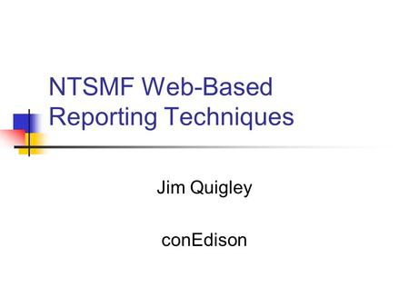 NTSMF Web-Based Reporting Techniques Jim Quigley conEdison.