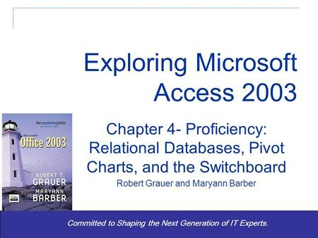 Exploring Office 2003 - Grauer and Barber 1 Committed to Shaping the Next Generation of IT Experts. Chapter 4- Proficiency: Relational Databases, Pivot.