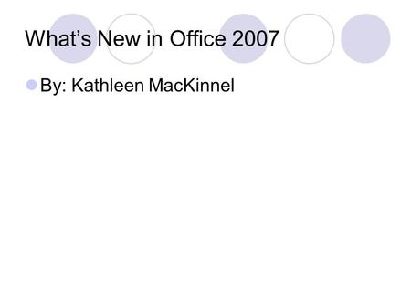 What's New in Office 2007 By: Kathleen MacKinnel.