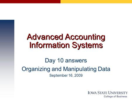 Advanced Accounting Information Systems Day 10 answers Organizing and Manipulating Data September 16, 2009.