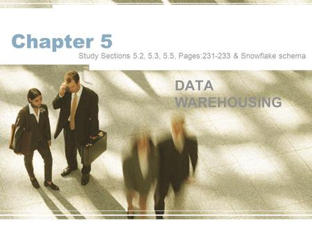 Chapter 5 DATA WAREHOUSING Study Sections 5.2, 5.3, 5.5, Pages:231-233 & Snowflake schema.