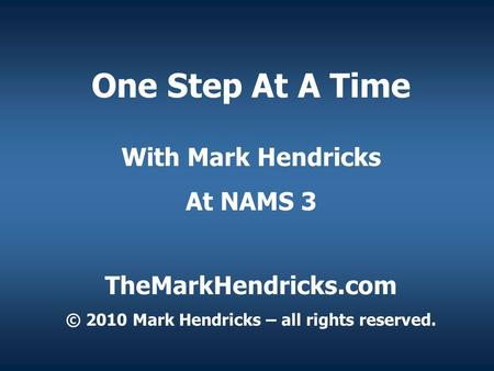 One Step At A Time With Mark Hendricks At NAMS 3 TheMarkHendricks.com © 2010 Mark Hendricks – all rights reserved.