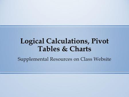 Logical Calculations, Pivot Tables & Charts Supplemental Resources on Class Website.
