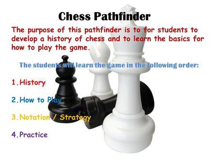 Chess Pathfinder The purpose of this pathfinder is to for students to develop a history of chess and to learn the basics for how to play the game. The.