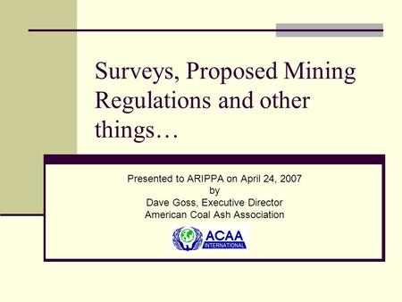 Surveys, Proposed Mining Regulations and other things… Presented to ARIPPA on April 24, 2007 by Dave Goss, Executive Director American Coal Ash Association.
