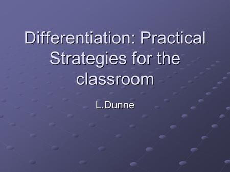 Differentiation: Practical Strategies for the classroom L.Dunne.