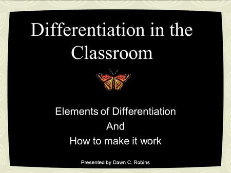 Differentiation in the Classroom Elements of Differentiation And How to make it work Presented by Dawn C. Robins.