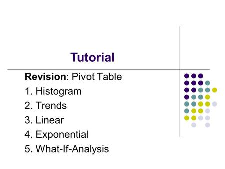 Tutorial Revision: Pivot Table 1. Histogram 2. Trends 3. Linear 4. Exponential 5. What-If-Analysis.
