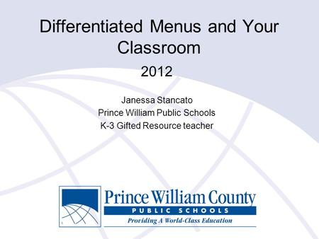 Differentiated Menus and Your Classroom 2012 Janessa Stancato Prince William Public Schools K-3 Gifted Resource teacher.