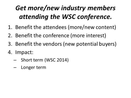 Get more/new industry members attending the WSC conference. 1.Benefit the attendees (more/new content) 2.Benefit the conference (more interest) 3.Benefit.