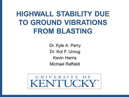 HIGHWALL STABILITY DUE TO GROUND VIBRATIONS FROM BLASTING Dr. Kyle A. Perry Dr. Kot F. Unrug Kevin Harris Michael Raffaldi.