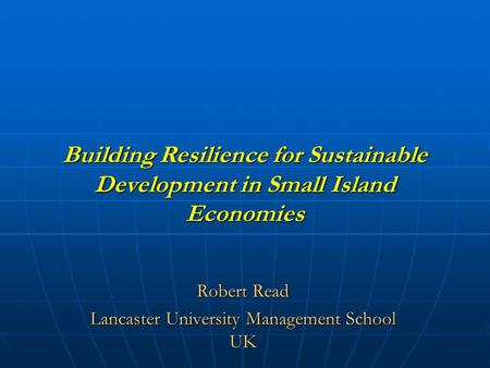 Building Resilience for Sustainable Development in Small Island Economies Robert Read Lancaster University Management School UK.