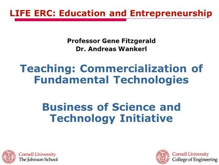 LIFE ERC: Education and Entrepreneurship Professor Gene Fitzgerald Dr. Andreas Wankerl Teaching: Commercialization of Fundamental Technologies Business.