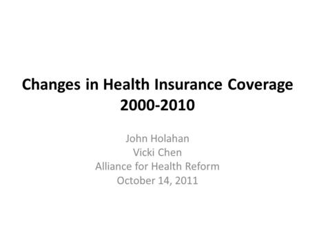 Changes in Health Insurance Coverage 2000-2010 John Holahan Vicki Chen Alliance for Health Reform October 14, 2011.