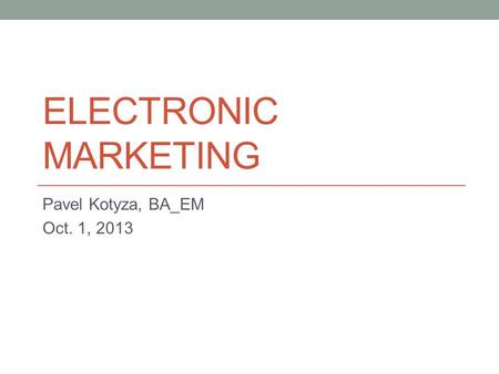 ELECTRONIC MARKETING Pavel Kotyza, BA_EM Oct. 1, 2013.
