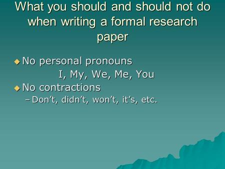 What you should and should not do when writing a formal research paper  No personal pronouns I, My, We, Me, You  No contractions –Don't, didn't, won't,