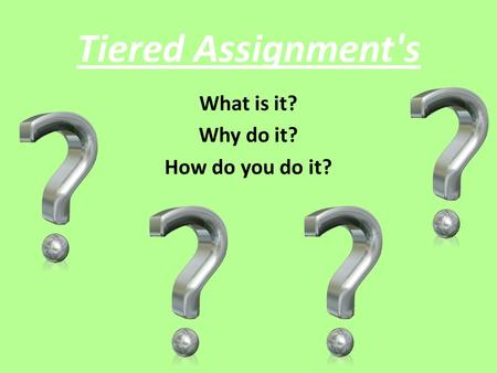 Tiered Assignment's What is it? Why do it? How do you do it?