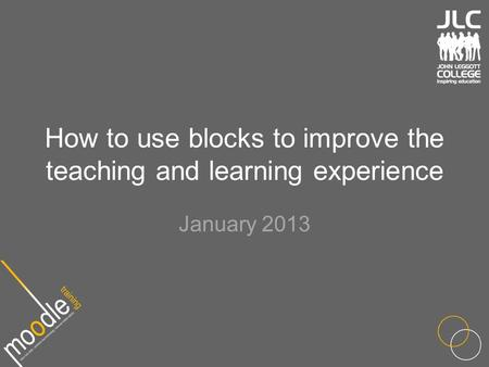 How to use blocks to improve the teaching and learning experience January 2013.