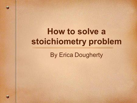 How to solve a stoichiometry problem By Erica Dougherty.