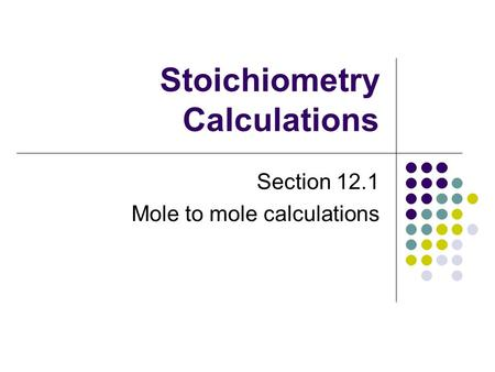 Stoichiometry Calculations Section 12.1 Mole to mole calculations.