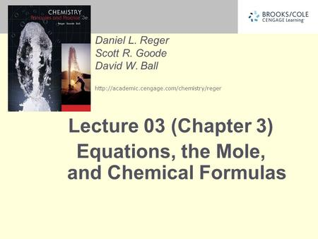 Daniel L. Reger Scott R. Goode David W. Ball  Lecture 03 (Chapter 3) Equations, the Mole, and Chemical Formulas.