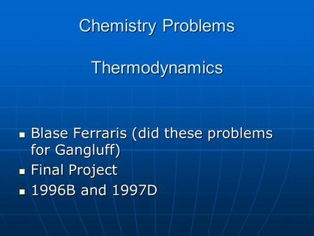 Chemistry Problems Thermodynamics Blase Ferraris (did these problems for Gangluff) Blase Ferraris (did these problems for Gangluff) Final Project Final.