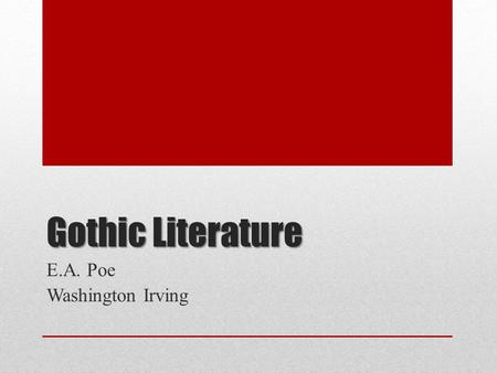 Gothic Literature E.A. Poe Washington Irving. American Romanticism A Reaction Against Rationalism To the Romantics, the imagination could discover truths.