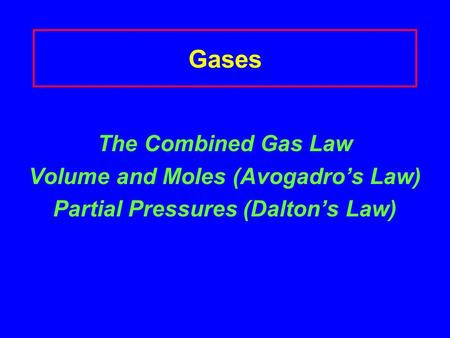 Gases The Combined Gas Law Volume and Moles (Avogadro's Law) Partial Pressures (Dalton's Law)