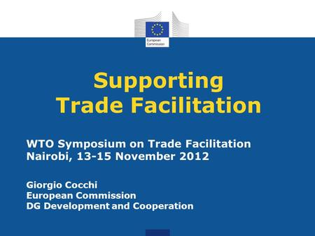 Supporting Trade Facilitation WTO Symposium on Trade Facilitation Nairobi, 13-15 November 2012 Giorgio Cocchi European Commission DG Development and Cooperation.