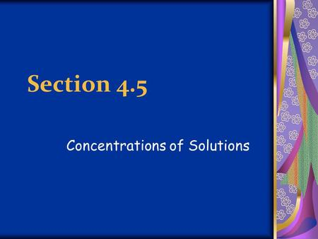 Section 4.5 Concentrations of Solutions. Concentration Amount of solute dissolved in a given quantity of solvent or solution Amount of solute = Concentration.