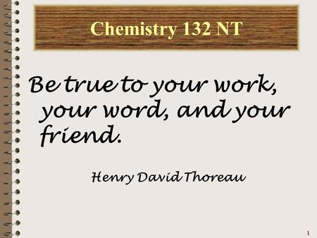 1111 Chemistry 132 NT Be true to your work, your word, and your friend. Henry David Thoreau.