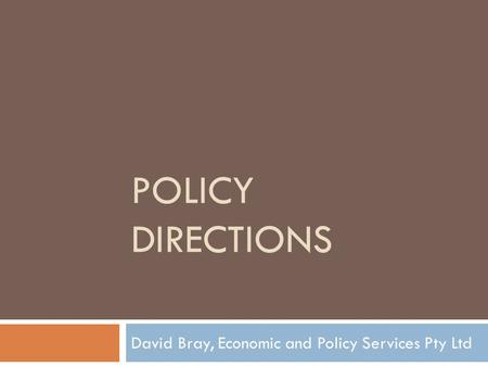 POLICY DIRECTIONS David Bray, Economic and Policy Services Pty Ltd.
