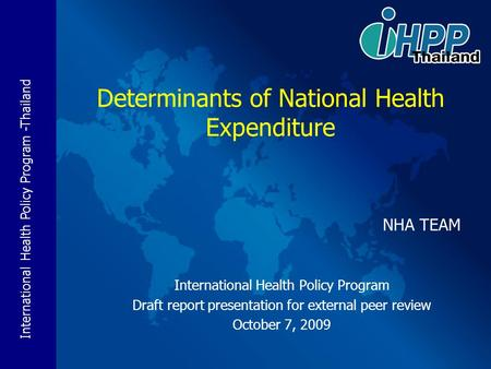 International Health Policy Program -Thailand NHA TEAM International Health Policy Program Draft report presentation for external peer review October 7,